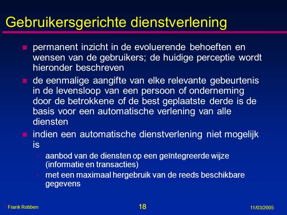 18 Frank Robben 11/03/2005 Gebruikersgerichte dienstverlening n permanent inzicht in de evoluerende behoeften en wensen van de gebruikers; de huidige perceptie wordt hieronder beschreven n de eenmalige aangifte van elke relevante gebeurtenis in de levensloop van een persoon of onderneming door de betrokkene of de best geplaatste derde is de basis voor een automatische verlening van alle diensten n indien een automatische dienstverlening niet mogelijk is -aanbod van de diensten op een geïntegreerde wijze (informatie en transacties) -met een maximaal hergebruik van de reeds beschikbare gegevens