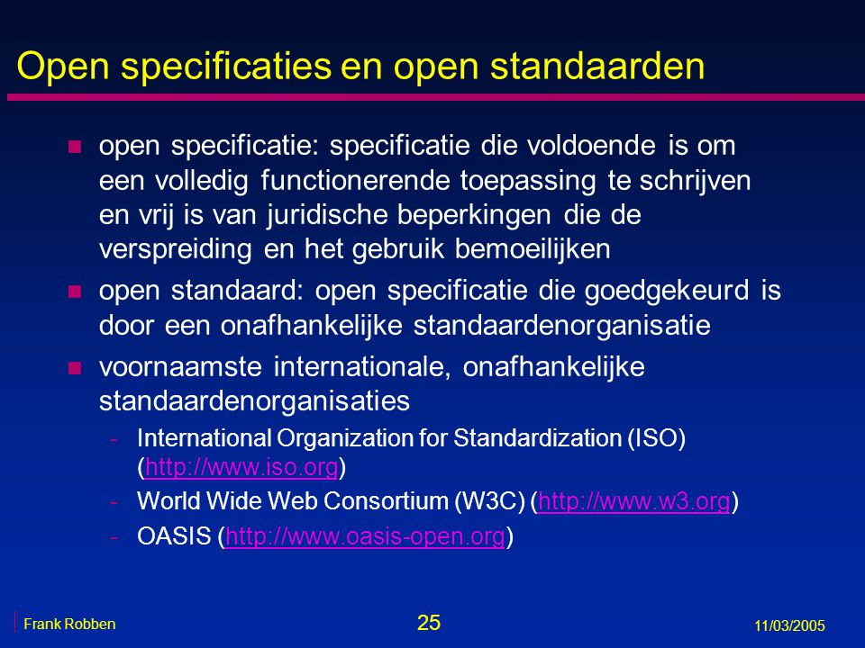 25 Frank Robben 11/03/2005 Open specificaties en open standaarden n open specificatie: specificatie die voldoende is om een volledig functionerende to