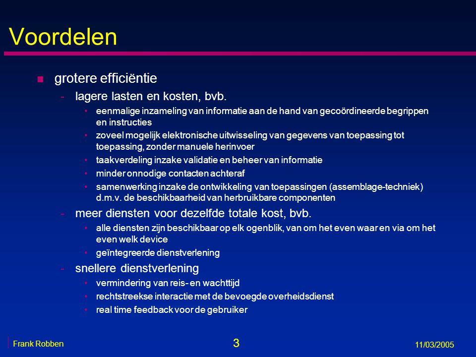 14 Frank Robben 11/03/2005 Uitwisseling van informatie n de elektronische uitwisseling van informatie geschiedt aan de hand van een functioneel en technisch interoperabiliteitsframework, dat geleidelijk, maar permanent mee-evolueert met open marktstandaarden, en onafhankelijk is van de gebruikte techniek van informatie-uitwisseling n de beschikbare informatie wordt pro-actief gebruikt voor -de automatische toekenning van rechten -de voorinvulling bij informatie-inzameling -de informatieverstrekking aan de betrokkenen