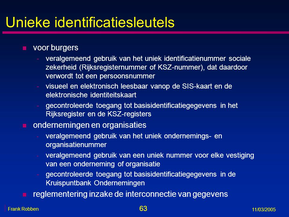 63 Frank Robben 11/03/2005 Unieke identificatiesleutels n voor burgers -veralgemeend gebruik van het uniek identificatienummer sociale zekerheid (Rijksregisternummer of KSZ-nummer), dat daardoor verwordt tot een persoonsnummer -visueel en elektronisch leesbaar vanop de SIS-kaart en de elektronische identiteitskaart -gecontroleerde toegang tot basisidentificatiegegevens in het Rijksregister en de KSZ-registers n ondernemingen en organisaties - veralgemeend gebruik van het uniek ondernemings- en organisatienummer - veralgemeend gebruik van een uniek nummer voor elke vestiging van een onderneming of organisatie -gecontroleerde toegang tot basisidentificatiegegevens in de Kruispuntbank Ondernemingen n reglementering inzake de interconnectie van gegevens