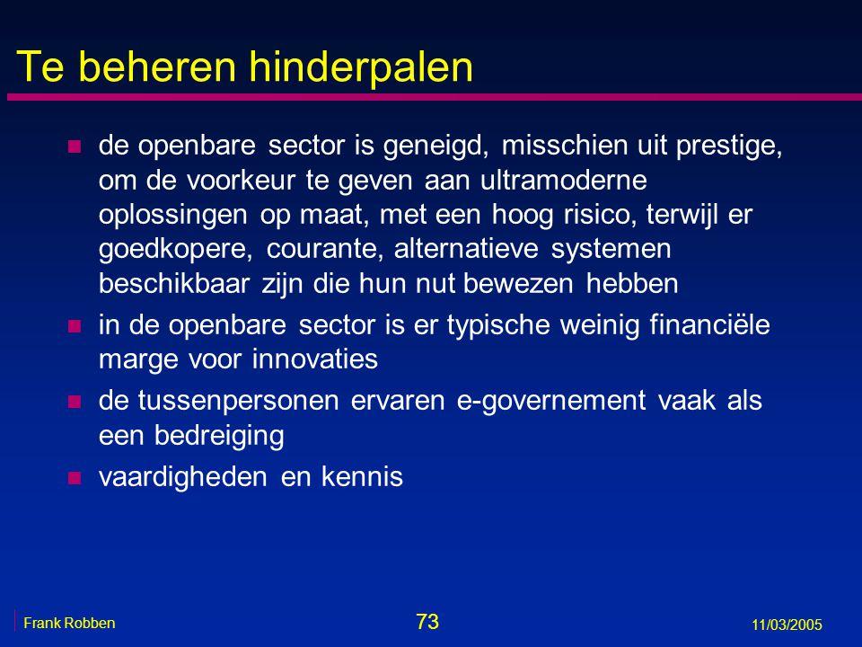 73 Frank Robben 11/03/2005 Te beheren hinderpalen n de openbare sector is geneigd, misschien uit prestige, om de voorkeur te geven aan ultramoderne oplossingen op maat, met een hoog risico, terwijl er goedkopere, courante, alternatieve systemen beschikbaar zijn die hun nut bewezen hebben n in de openbare sector is er typische weinig financiële marge voor innovaties n de tussenpersonen ervaren e-governement vaak als een bedreiging n vaardigheden en kennis