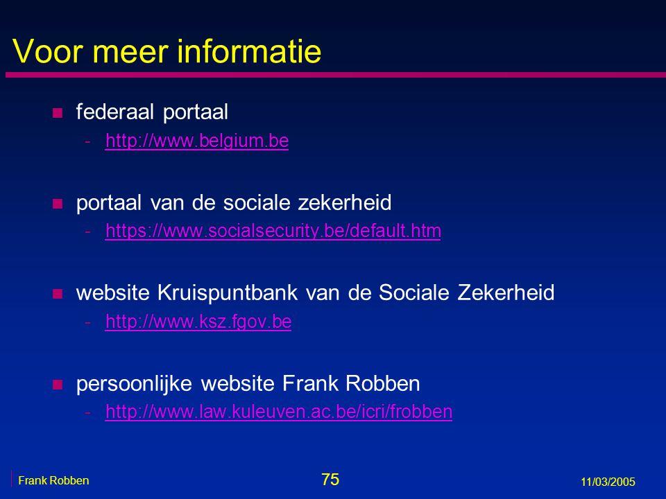 75 Frank Robben 11/03/2005 Voor meer informatie n federaal portaal -http://www.belgium.behttp://www.belgium.be n portaal van de sociale zekerheid -https://www.socialsecurity.be/default.htmhttps://www.socialsecurity.be/default.htm n website Kruispuntbank van de Sociale Zekerheid -http://www.ksz.fgov.behttp://www.ksz.fgov.be n persoonlijke website Frank Robben -http://www.law.kuleuven.ac.be/icri/frobbenhttp://www.law.kuleuven.ac.be/icri/frobben