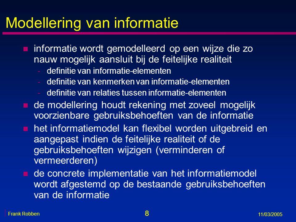 8 Frank Robben 11/03/2005 Modellering van informatie n informatie wordt gemodelleerd op een wijze die zo nauw mogelijk aansluit bij de feitelijke realiteit -definitie van informatie-elementen -definitie van kenmerken van informatie-elementen -definitie van relaties tussen informatie-elementen n de modellering houdt rekening met zoveel mogelijk voorzienbare gebruiksbehoeften van de informatie n het informatiemodel kan flexibel worden uitgebreid en aangepast indien de feitelijke realiteit of de gebruiksbehoeften wijzigen (verminderen of vermeerderen) n de concrete implementatie van het informatiemodel wordt afgestemd op de bestaande gebruiksbehoeften van de informatie