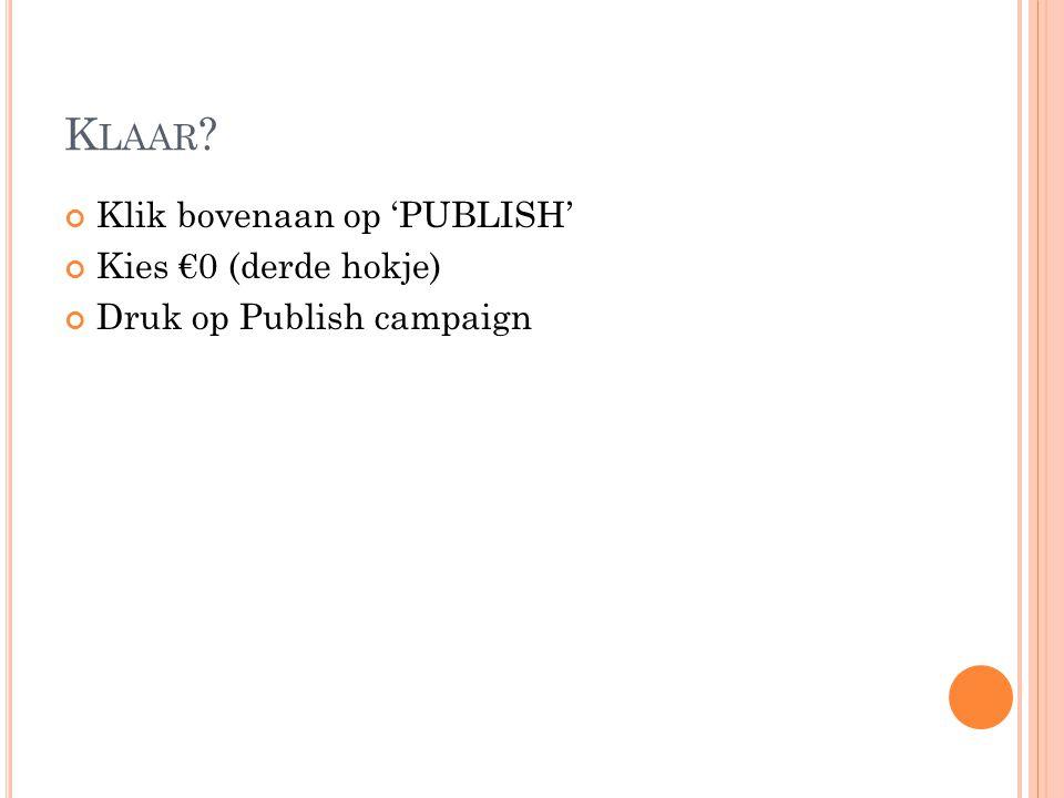 K LAAR Klik bovenaan op 'PUBLISH' Kies €0 (derde hokje) Druk op Publish campaign