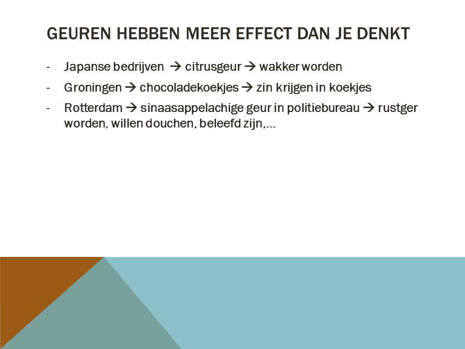 GEUREN HEBBEN MEER EFFECT DAN JE DENKT -Japanse bedrijven  citrusgeur  wakker worden -Groningen  chocoladekoekjes  zin krijgen in koekjes -Rotterdam  sinaasappelachige geur in politiebureau  rustger worden, willen douchen, beleefd zijn,…