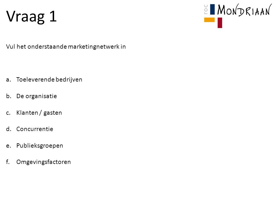 Vul het onderstaande marketingnetwerk in a.Toeleverende bedrijven b.De organisatie c.Klanten / gasten d.Concurrentie e.Publieksgroepen f.Omgevingsfactoren