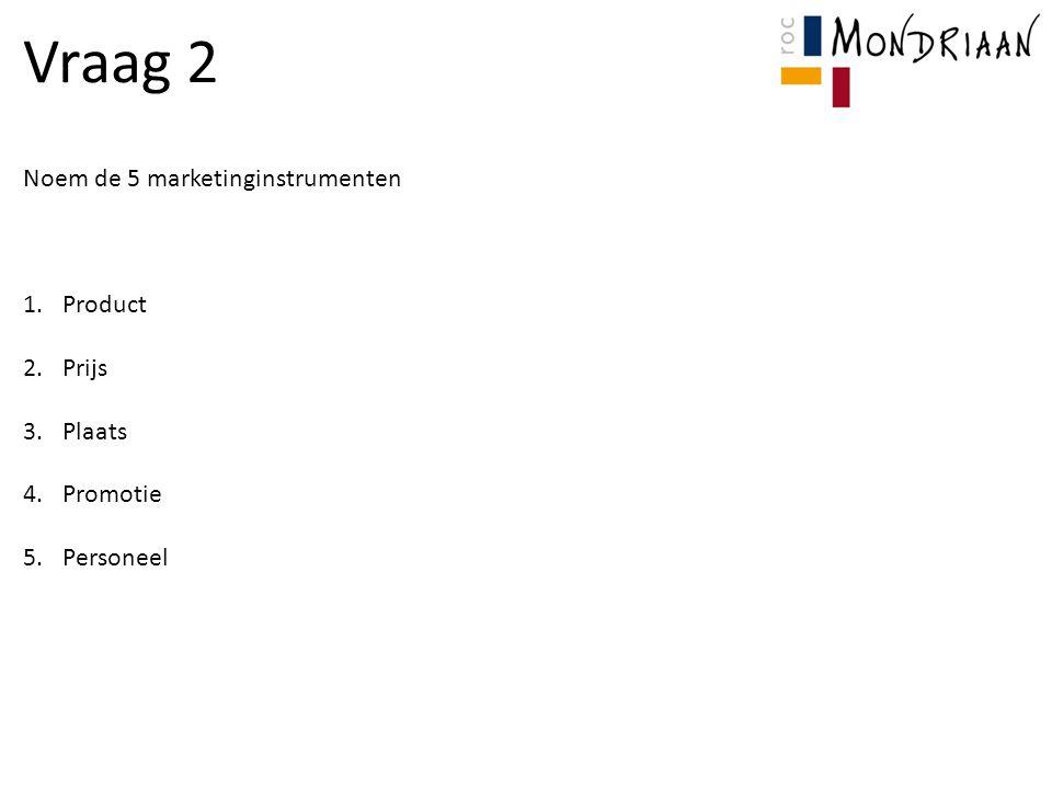 Vraag 2 Noem de 5 marketinginstrumenten 1.Product 2.Prijs 3.Plaats 4.Promotie 5.Personeel