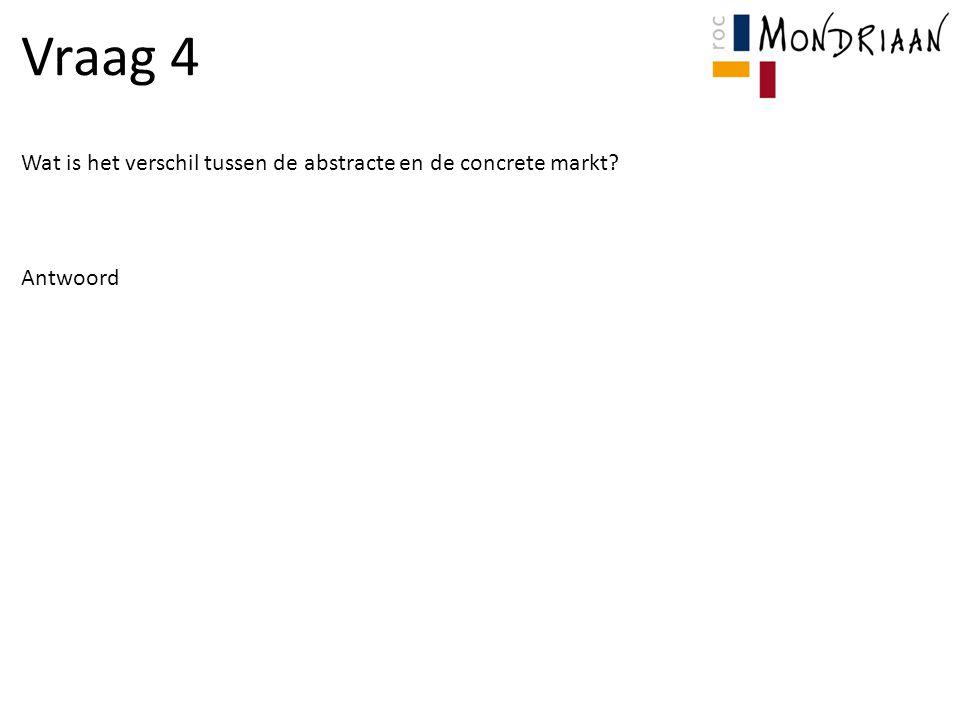 Vraag 4 Wat is het verschil tussen de abstracte en de concrete markt? Antwoord