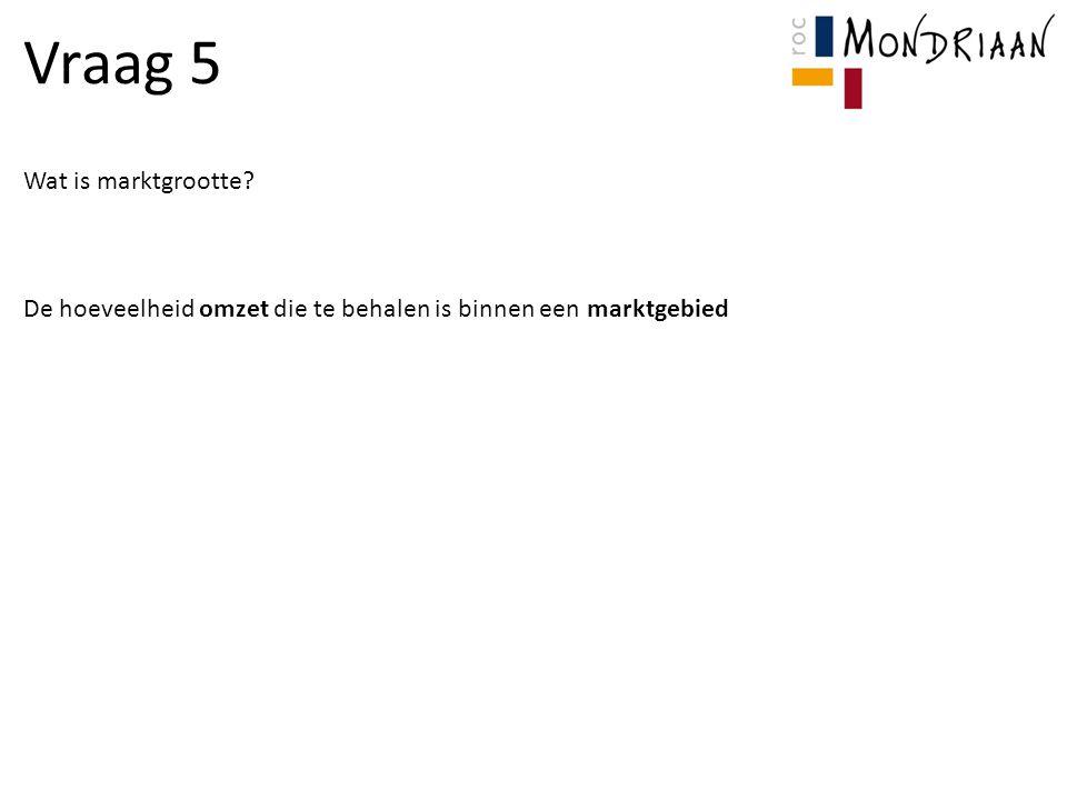 Vraag 5 Wat is marktgrootte? De hoeveelheid omzet die te behalen is binnen een marktgebied