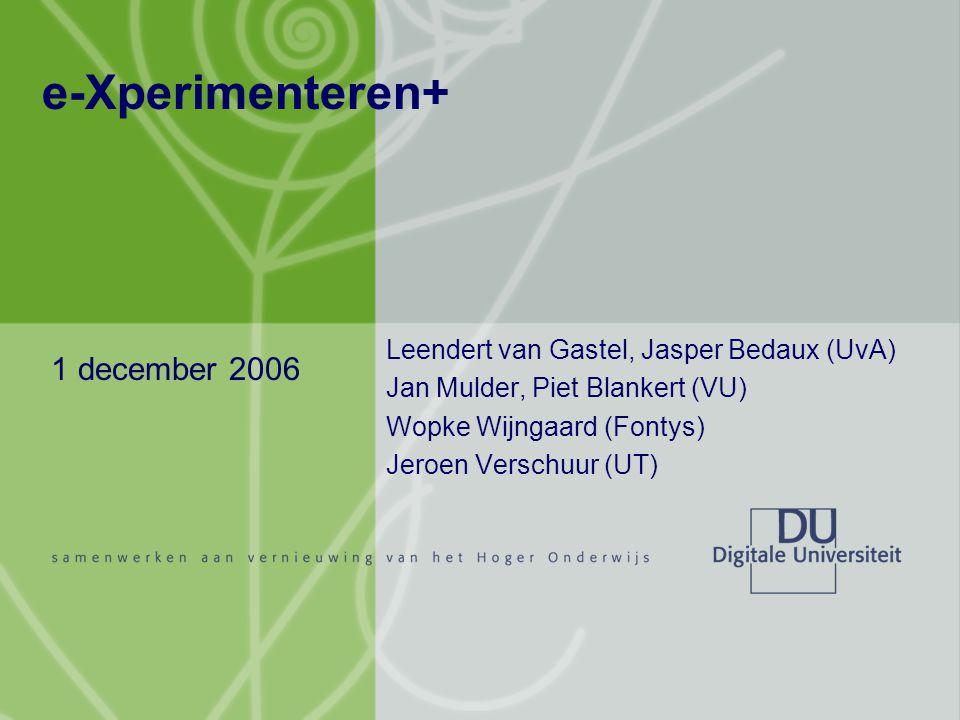 e-Xperimenteren+ Leendert van Gastel, Jasper Bedaux (UvA) Jan Mulder, Piet Blankert (VU) Wopke Wijngaard (Fontys) Jeroen Verschuur (UT) 1 december 2006