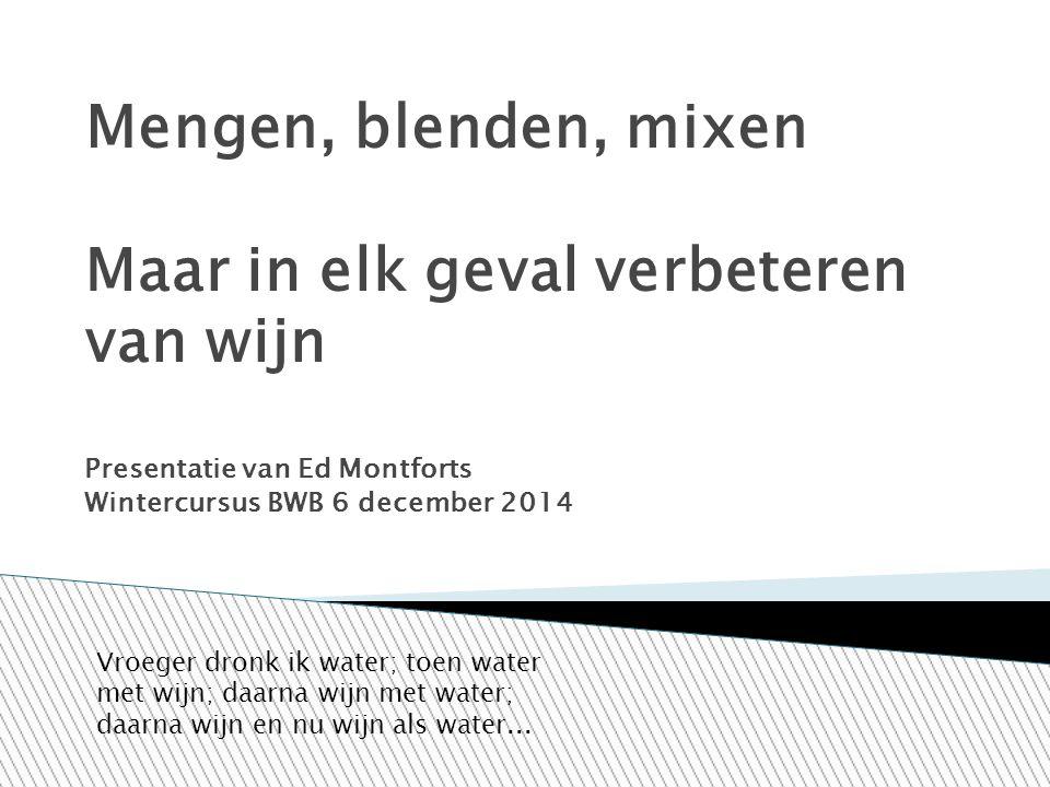Mengen, blenden, mixen Maar in elk geval verbeteren van wijn Presentatie van Ed Montforts Wintercursus BWB 6 december 2014 Vroeger dronk ik water; toe