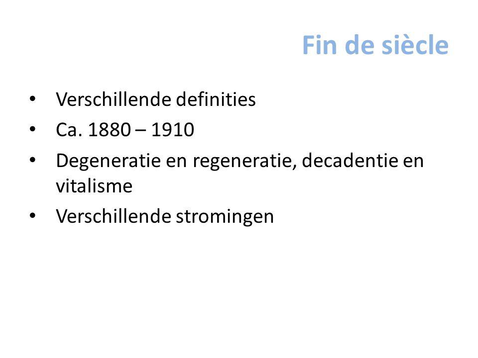 Fin de siècle Verschillende definities Ca. 1880 – 1910 Degeneratie en regeneratie, decadentie en vitalisme Verschillende stromingen