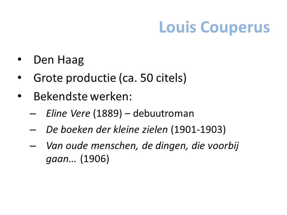 Louis Couperus Den Haag Grote productie (ca. 50 citels) Bekendste werken: – Eline Vere (1889) – debuutroman – De boeken der kleine zielen (1901-1903)