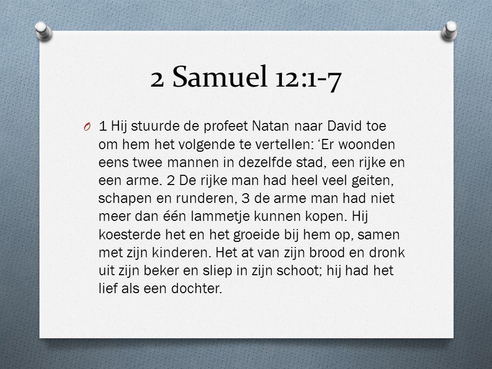 2 Samuel 12:1-7 O 1 Hij stuurde de profeet Natan naar David toe om hem het volgende te vertellen: 'Er woonden eens twee mannen in dezelfde stad, een r