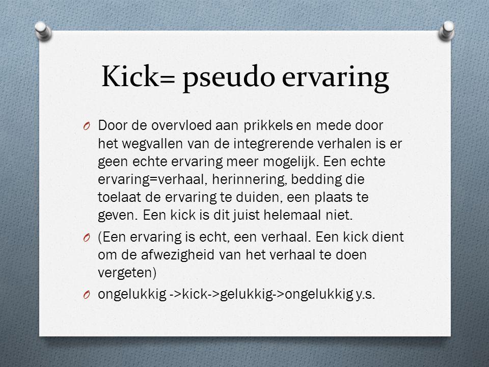Kick= pseudo ervaring O Door de overvloed aan prikkels en mede door het wegvallen van de integrerende verhalen is er geen echte ervaring meer mogelijk