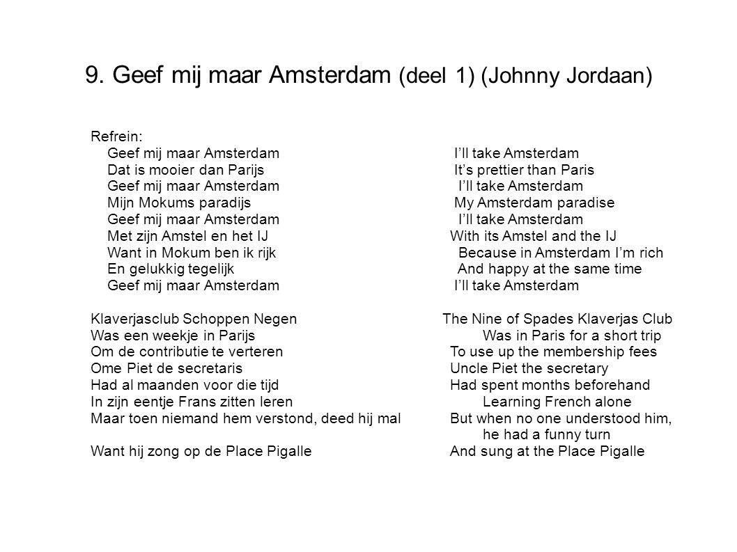9. Geef mij maar Amsterdam (deel 1) (Johnny Jordaan) Refrein: Geef mij maar Amsterdam I'll take Amsterdam Dat is mooier dan Parijs It's prettier than