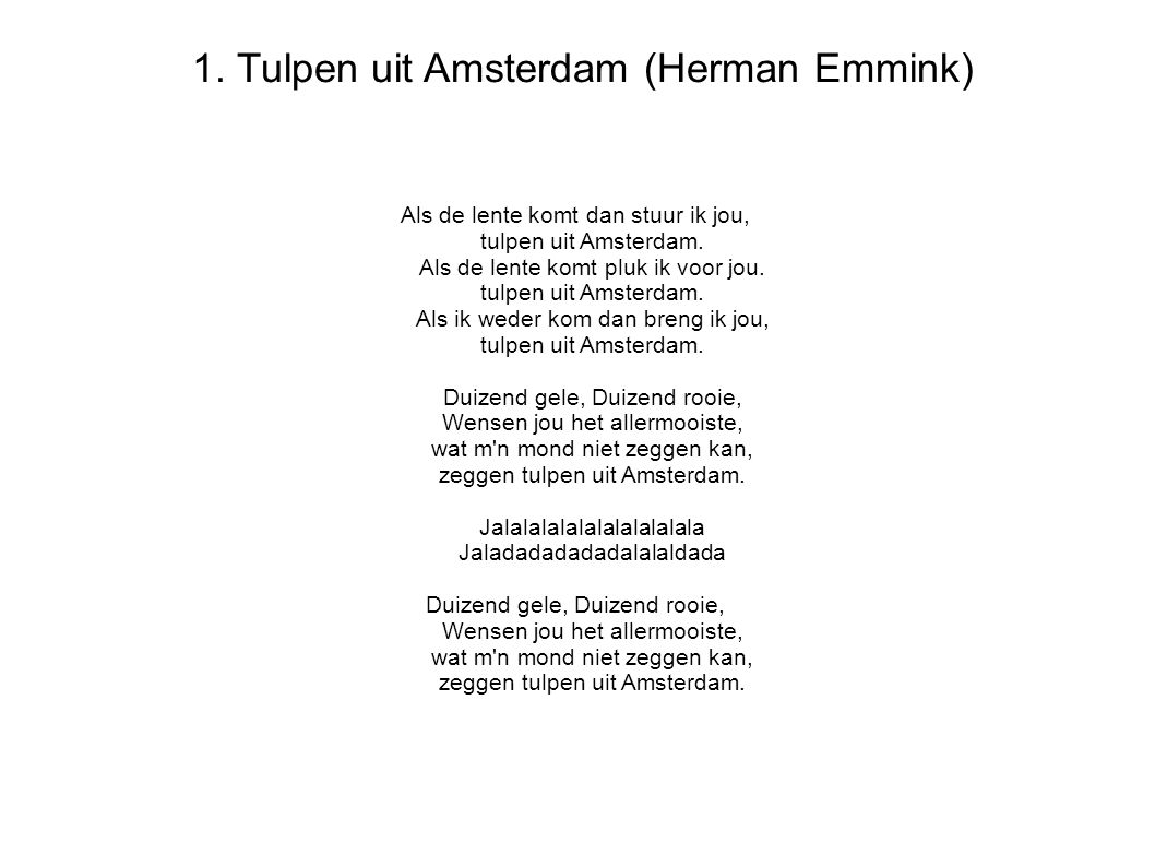1.Tulpen uit Amsterdam (Herman Emmink) Als de lente komt dan stuur ik jou, tulpen uit Amsterdam.
