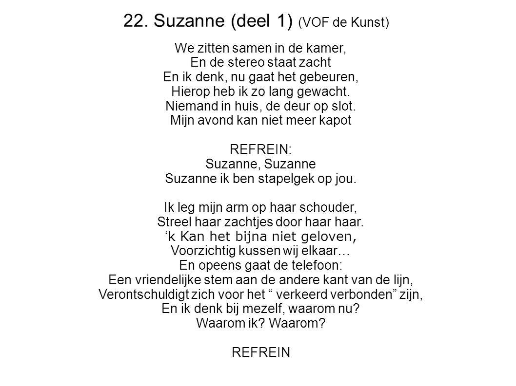 22. Suzanne (deel 1) (VOF de Kunst) We zitten samen in de kamer, En de stereo staat zacht En ik denk, nu gaat het gebeuren, Hierop heb ik zo lang gewa