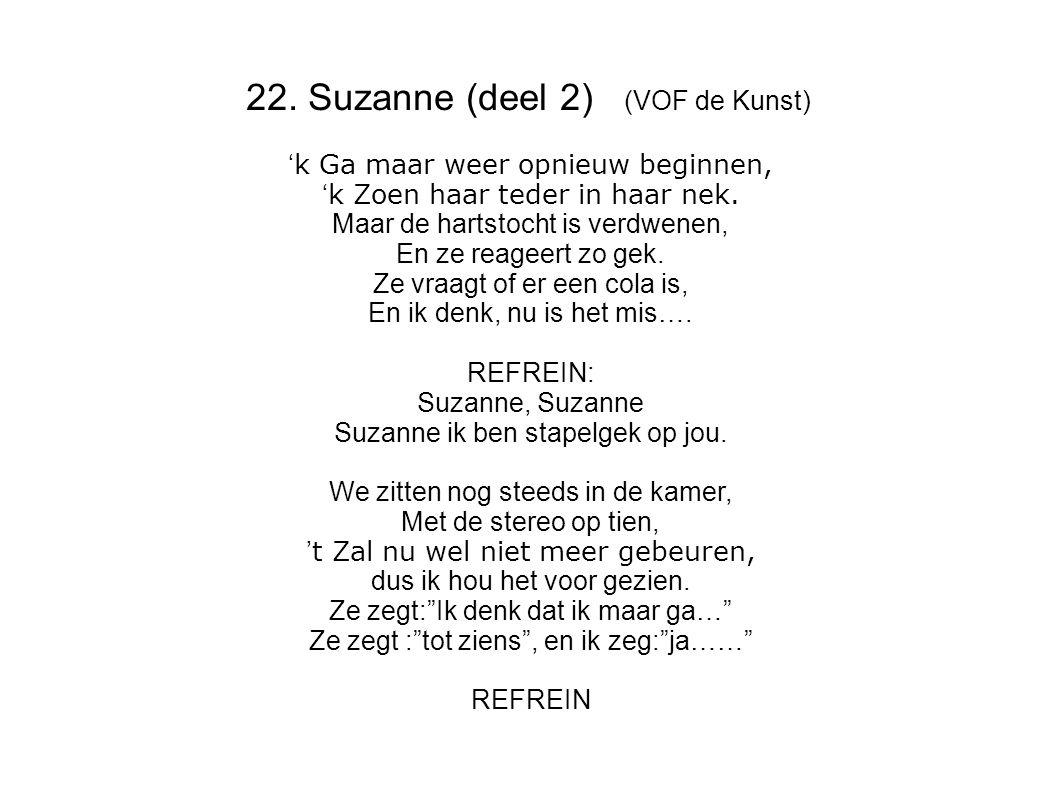 22. Suzanne (deel 2) (VOF de Kunst) ' k Ga maar weer opnieuw beginnen, ' k Zoen haar teder in haar nek. Maar de hartstocht is verdwenen, En ze reageer