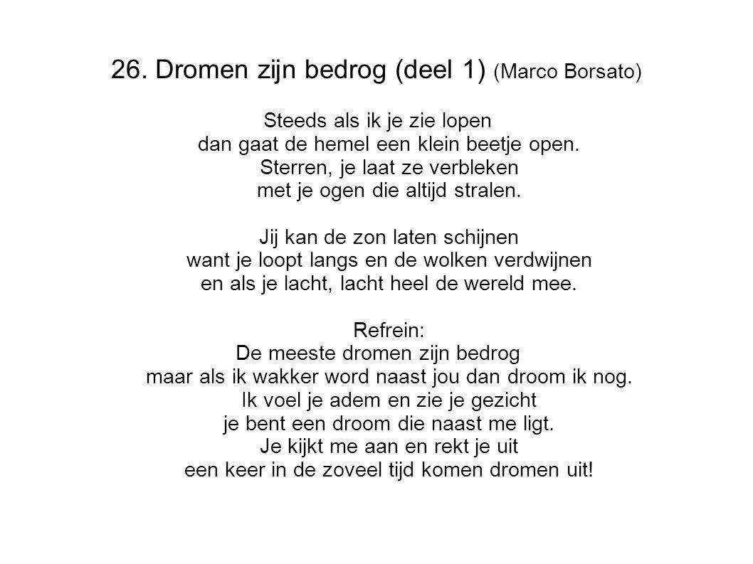 26. Dromen zijn bedrog (deel 1) (Marco Borsato) Steeds als ik je zie lopen dan gaat de hemel een klein beetje open. Sterren, je laat ze verbleken met