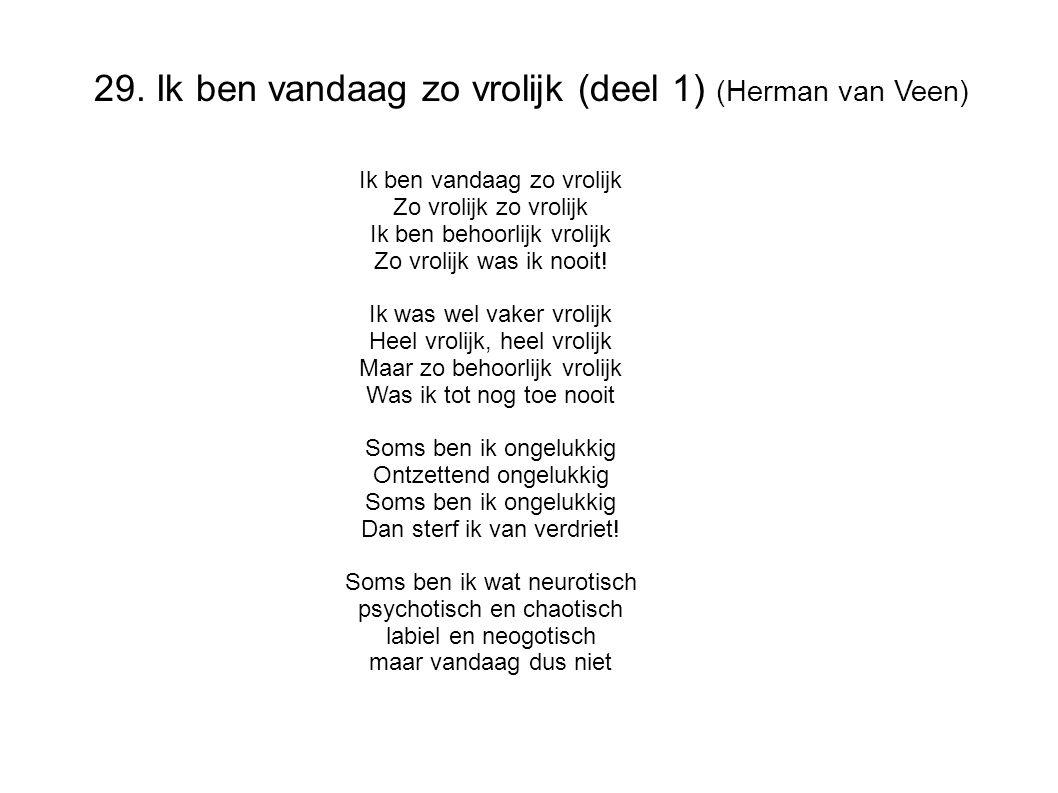 29. Ik ben vandaag zo vrolijk (deel 1) (Herman van Veen) Ik ben vandaag zo vrolijk Zo vrolijk zo vrolijk Ik ben behoorlijk vrolijk Zo vrolijk was ik n