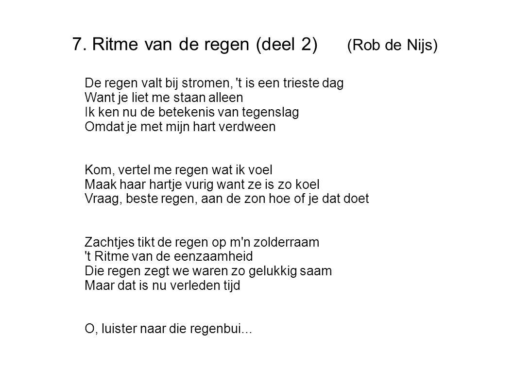 7. Ritme van de regen (deel 2) (Rob de Nijs) De regen valt bij stromen, 't is een trieste dag Want je liet me staan alleen Ik ken nu de betekenis van