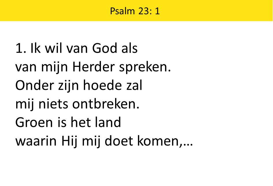 1. Ik wil van God als van mijn Herder spreken. Onder zijn hoede zal mij niets ontbreken. Groen is het land waarin Hij mij doet komen,… Psalm 23: 1