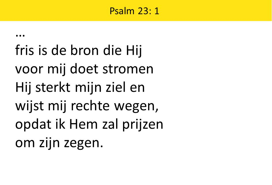 … fris is de bron die Hij voor mij doet stromen Hij sterkt mijn ziel en wijst mij rechte wegen, opdat ik Hem zal prijzen om zijn zegen.