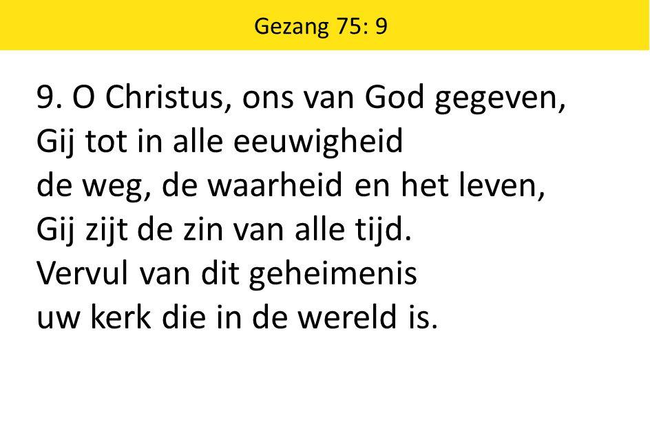 9. O Christus, ons van God gegeven, Gij tot in alle eeuwigheid de weg, de waarheid en het leven, Gij zijt de zin van alle tijd. Vervul van dit geheime