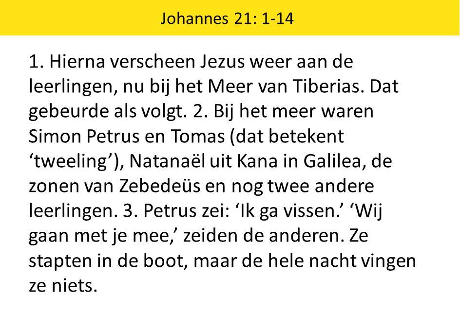 Johannes 21: 1-14 1. Hierna verscheen Jezus weer aan de leerlingen, nu bij het Meer van Tiberias. Dat gebeurde als volgt. 2. Bij het meer waren Simon