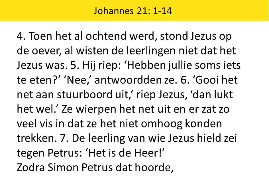 Johannes 21: 1-14 4. Toen het al ochtend werd, stond Jezus op de oever, al wisten de leerlingen niet dat het Jezus was. 5. Hij riep: 'Hebben jullie so