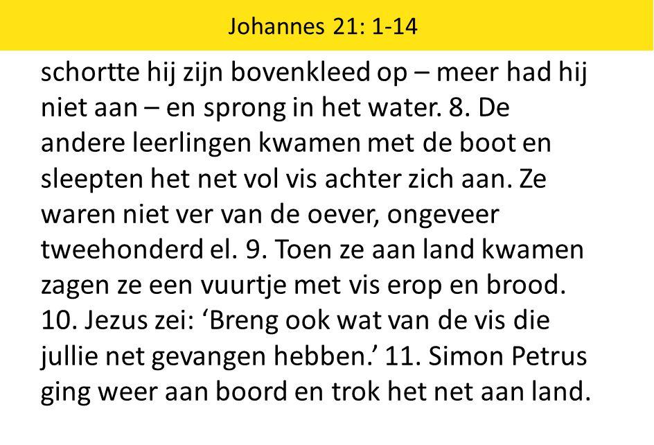 Johannes 21: 1-14 schortte hij zijn bovenkleed op – meer had hij niet aan – en sprong in het water. 8. De andere leerlingen kwamen met de boot en slee