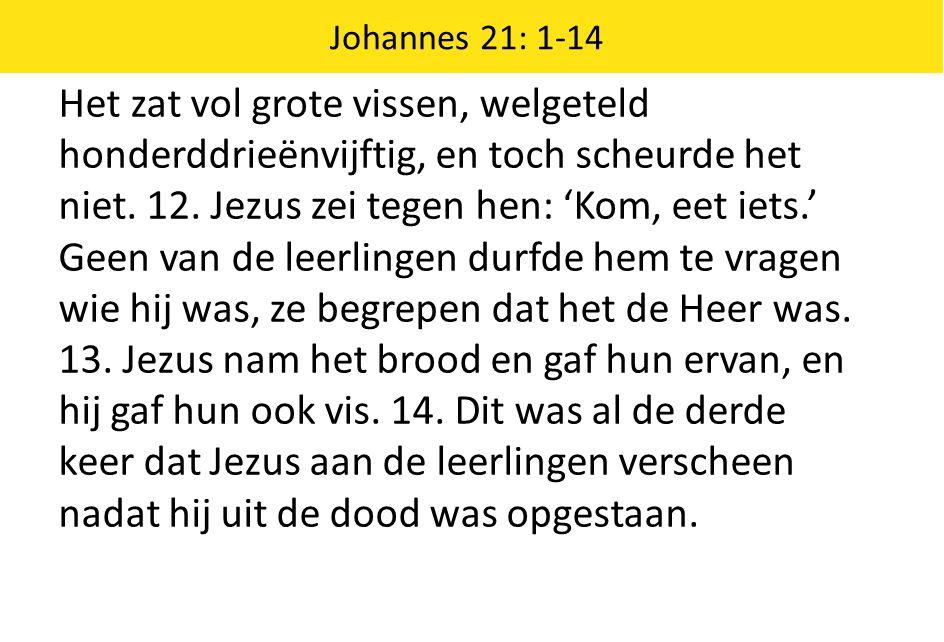 Johannes 21: 1-14 Het zat vol grote vissen, welgeteld honderddrieënvijftig, en toch scheurde het niet. 12. Jezus zei tegen hen: 'Kom, eet iets.' Geen