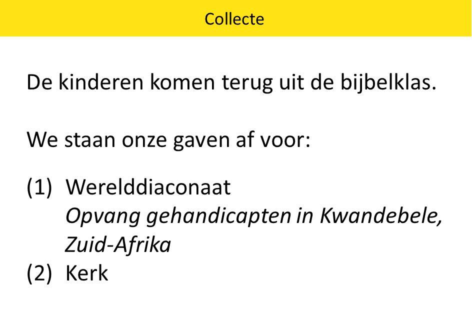 Collecte De kinderen komen terug uit de bijbelklas. We staan onze gaven af voor: (1)Werelddiaconaat Opvang gehandicapten in Kwandebele, Zuid-Afrika (2