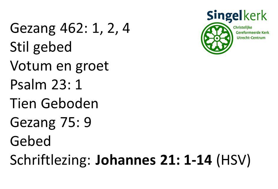 Gezang 462: 1, 2, 4 Stil gebed Votum en groet Psalm 23: 1 Tien Geboden Gezang 75: 9 Gebed Schriftlezing: Johannes 21: 1-14 (HSV)