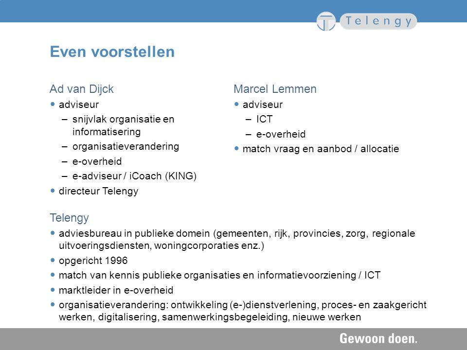 Even voorstellen Ad van Dijck adviseur –snijvlak organisatie en informatisering –organisatieverandering –e-overheid –e-adviseur / iCoach (KING) direct
