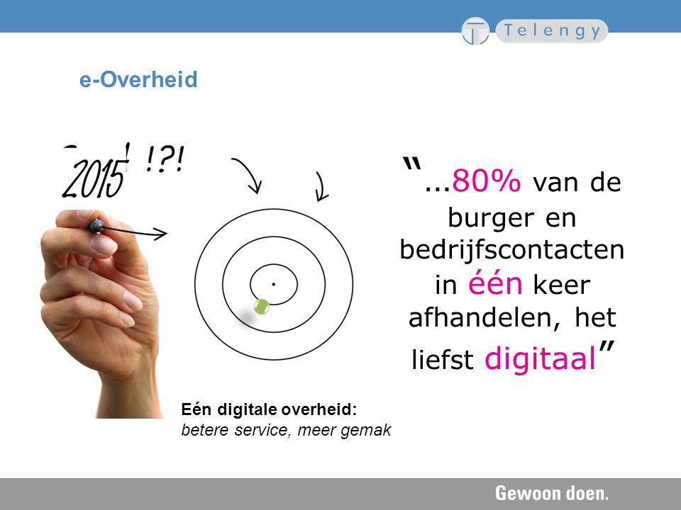 """Eén digitale overheid: betere service, meer gemak """" … 80% van de burger en bedrijfscontacten in één keer afhandelen, het liefst digitaal """" e-Overheid"""