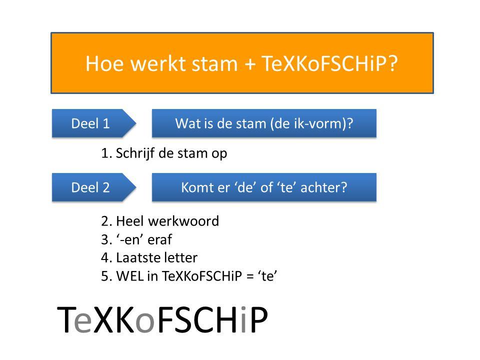 Hoe werkt stam + TeXKoFSCHiP? Wat is de stam (de ik-vorm)? 1. Schrijf de stam op Komt er 'de' of 'te' achter? 2. Heel werkwoord 3. '-en' eraf 4. Laats