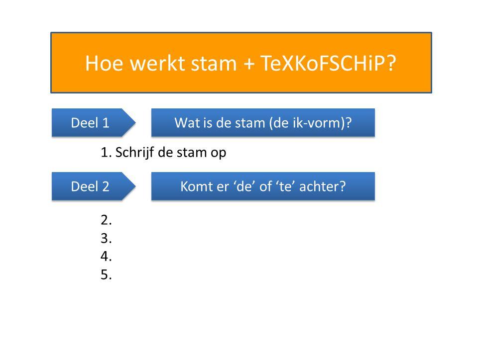 Hoe werkt stam + TeXKoFSCHiP? Wat is de stam (de ik-vorm)? 1. Schrijf de stam op Komt er 'de' of 'te' achter? 2. 3. 4. 5. Deel 1 Deel 2