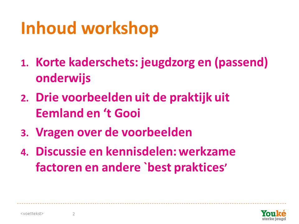 2 Inhoud workshop 1. Korte kaderschets: jeugdzorg en (passend) onderwijs 2. Drie voorbeelden uit de praktijk uit Eemland en 't Gooi 3. Vragen over de