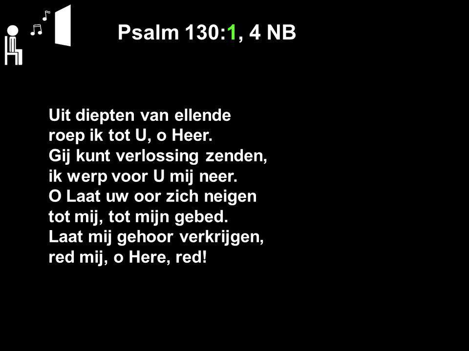 Psalm 130:1, 4 NB Uit diepten van ellende roep ik tot U, o Heer.