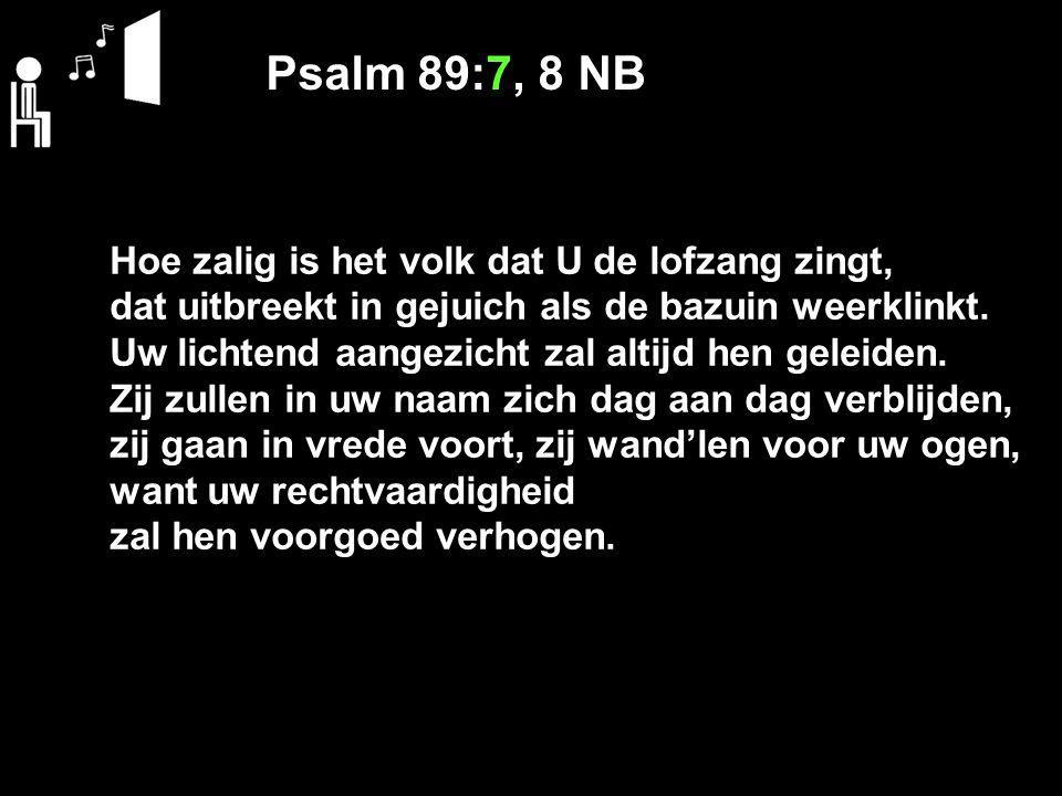 Psalm 89:7, 8 NB Hoe zalig is het volk dat U de lofzang zingt, dat uitbreekt in gejuich als de bazuin weerklinkt.