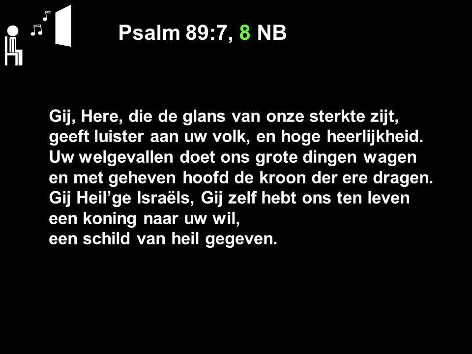 Psalm 89:7, 8 NB Gij, Here, die de glans van onze sterkte zijt, geeft luister aan uw volk, en hoge heerlijkheid.
