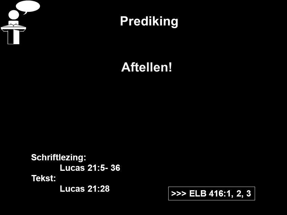 Prediking Aftellen! >>> ELB 416:1, 2, 3 Schriftlezing: Lucas 21:5- 36 Tekst: Lucas 21:28