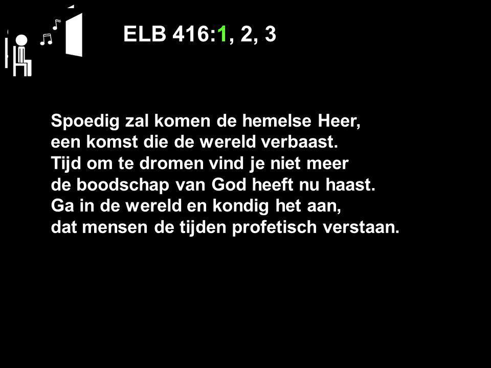 ELB 416:1, 2, 3 Spoedig zal komen de hemelse Heer, een komst die de wereld verbaast.