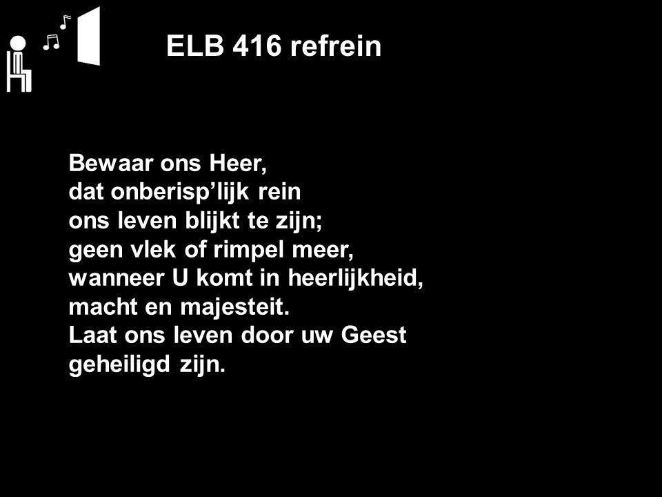 ELB 416 refrein Bewaar ons Heer, dat onberisp'lijk rein ons leven blijkt te zijn; geen vlek of rimpel meer, wanneer U komt in heerlijkheid, macht en majesteit.
