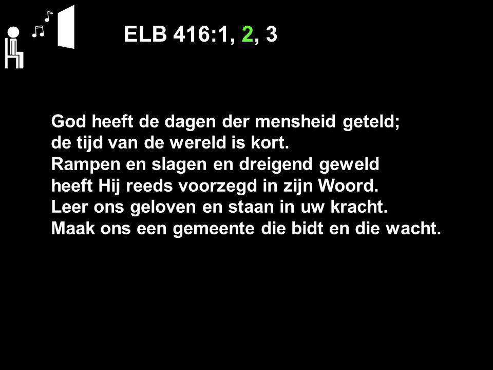 ELB 416:1, 2, 3 God heeft de dagen der mensheid geteld; de tijd van de wereld is kort.