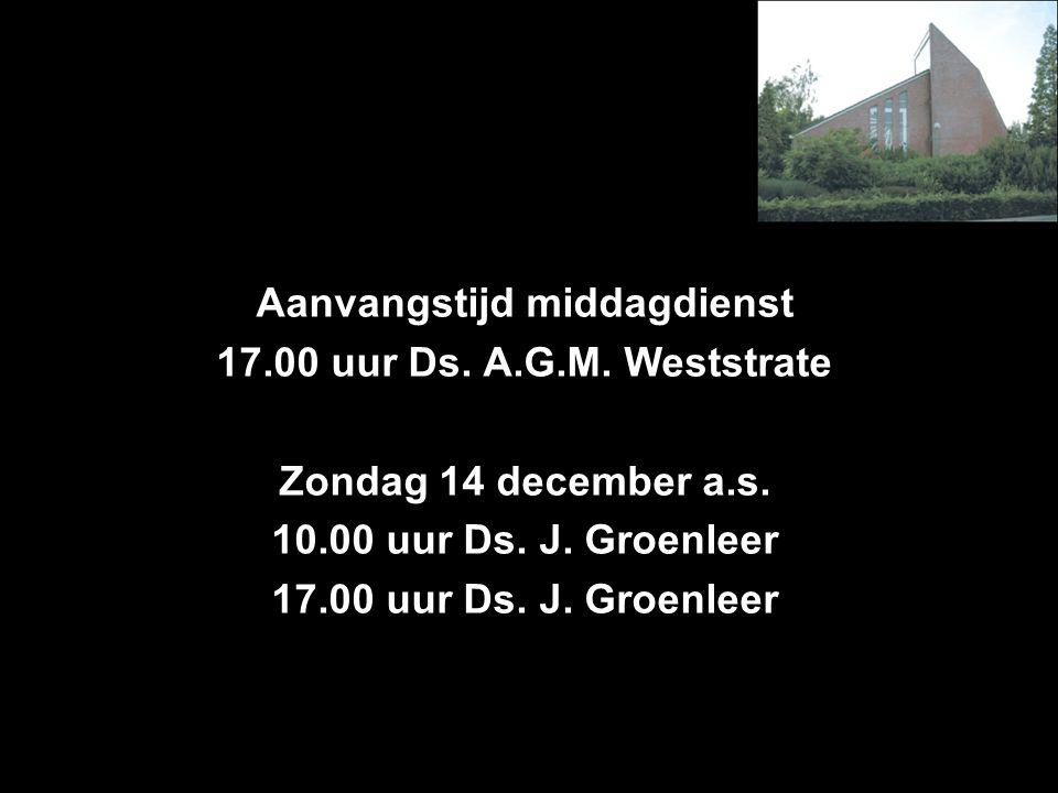 Aanvangstijd middagdienst 17.00 uur Ds. A.G.M. Weststrate Zondag 14 december a.s.