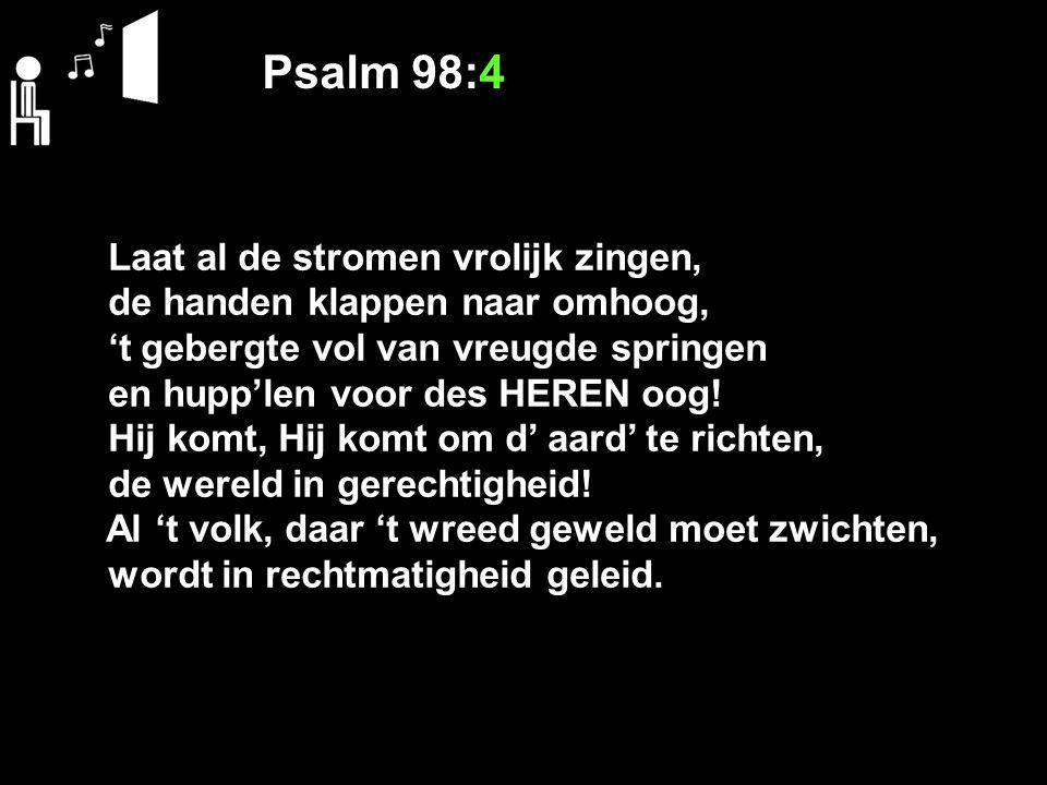 Psalm 98:4 Laat al de stromen vrolijk zingen, de handen klappen naar omhoog, 't gebergte vol van vreugde springen en hupp'len voor des HEREN oog.