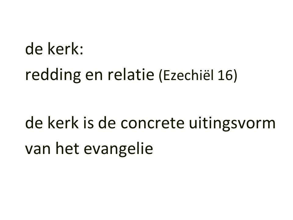 de kerk: redding en relatie (Ezechiël 16) de kerk is de concrete uitingsvorm van het evangelie